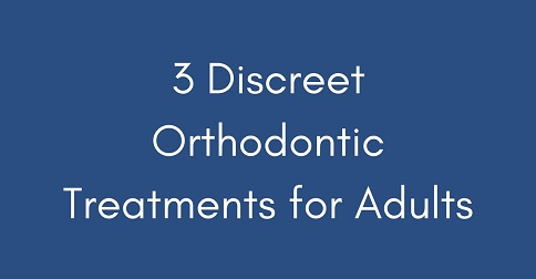 3 discreet orthodontic treatments for adults